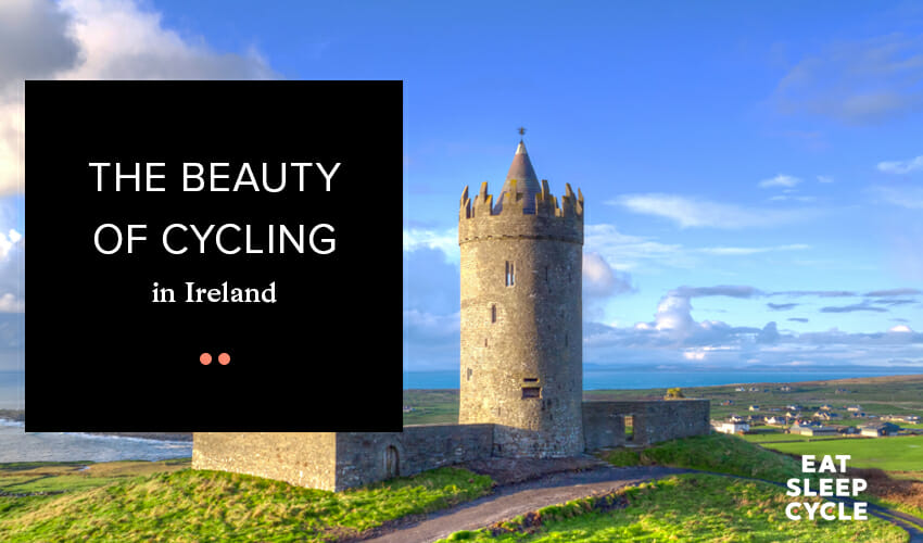 The Beauty of Cycling in Ireland - Ireland Cycle Tour - Eat Sleep Cycle